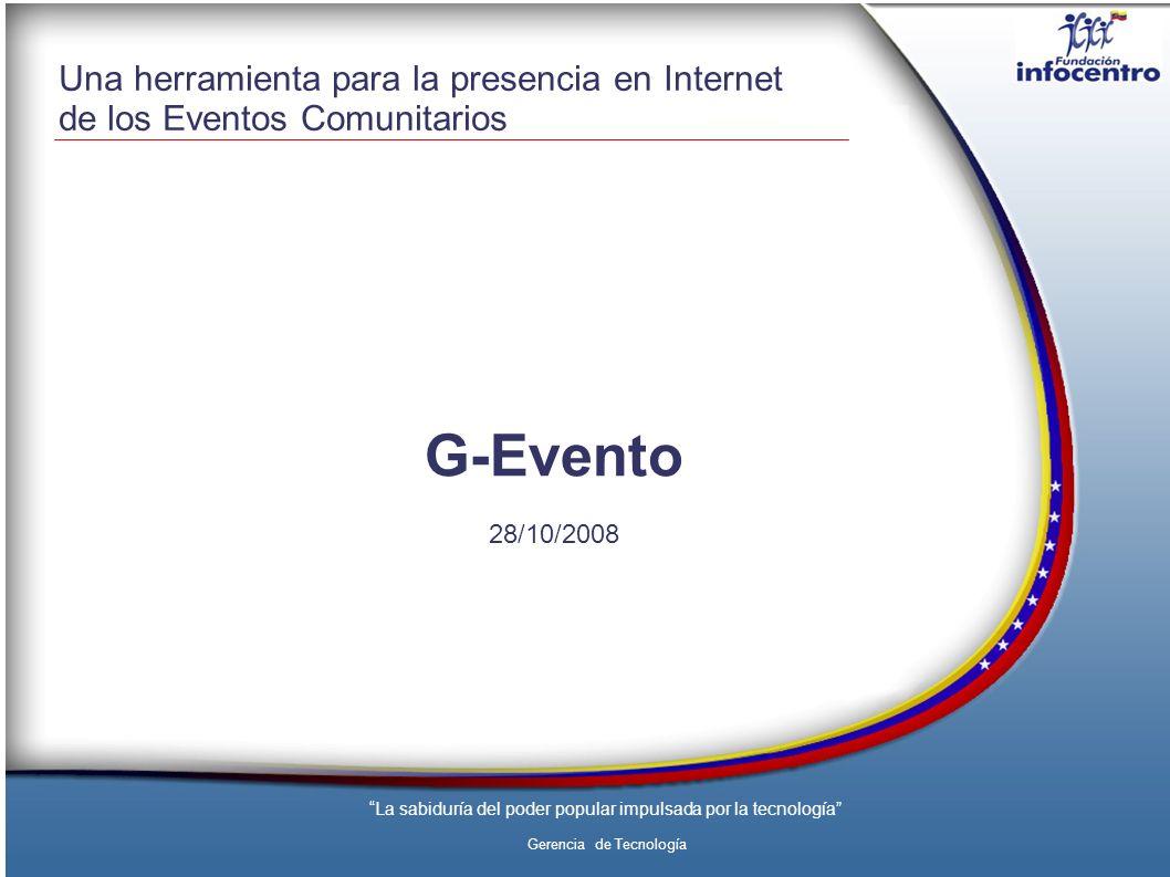 La sabiduría del poder popular impulsada por la tecnología Gerencia de Tecnología Una herramienta para la presencia en Internet de los Eventos Comunitarios G-Evento 28/10/2008