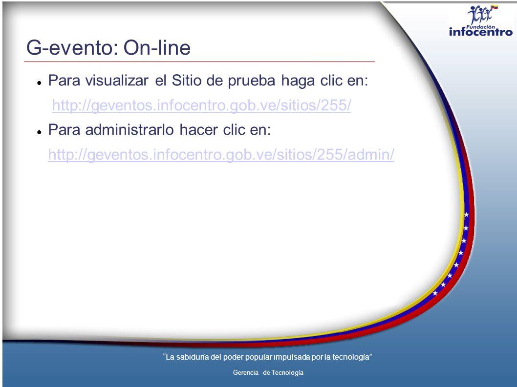 La sabiduría del poder popular impulsada por la tecnología Gerencia de Tecnología G-evento: On-line Para visualizar el Sitio de prueba haga clic en: http://geventos.infocentro.gob.ve/sitios/255/ Para administrarlo hacer clic en: http://geventos.infocentro.gob.ve/sitios/255/admin/