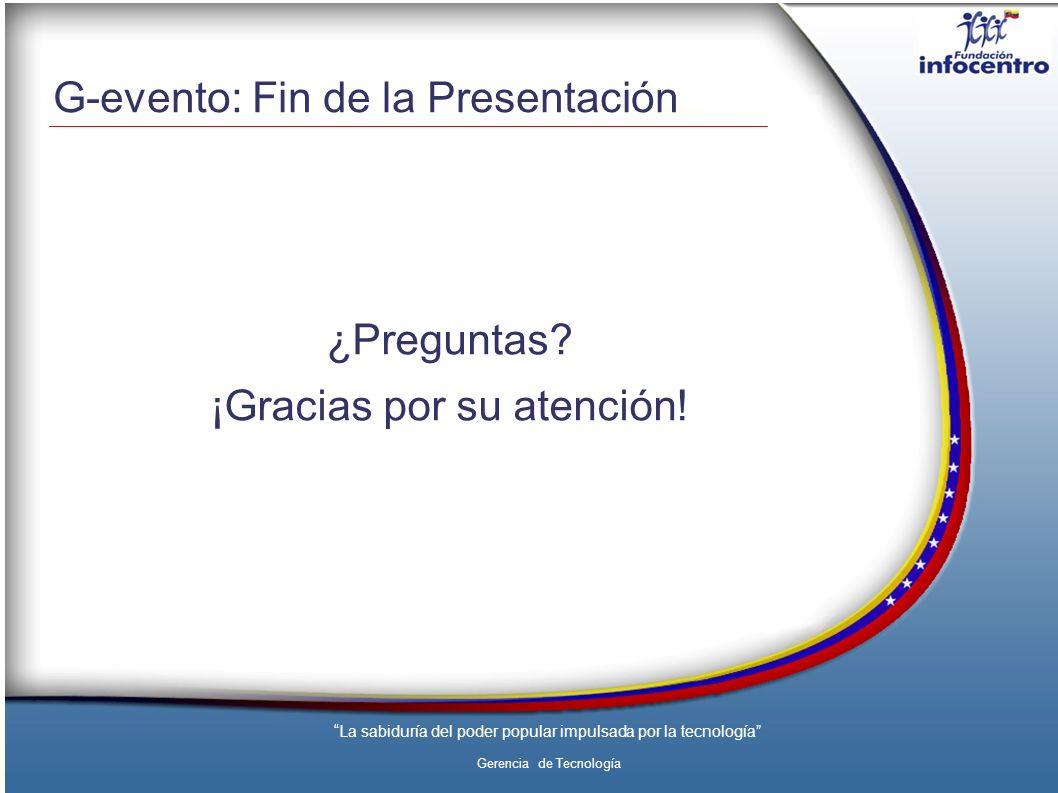 La sabiduría del poder popular impulsada por la tecnología Gerencia de Tecnología G-evento: Fin de la Presentación ¿Preguntas.