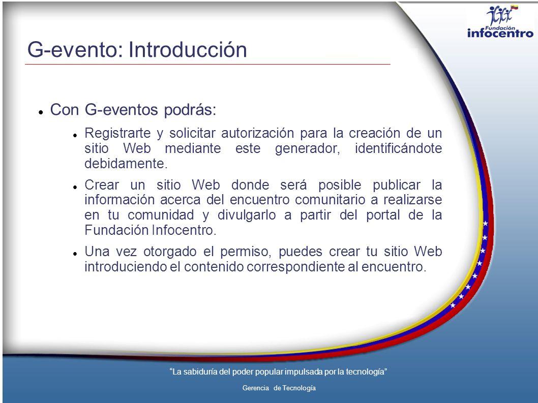 La sabiduría del poder popular impulsada por la tecnología Gerencia de Tecnología G-evento: Introducción Con G-eventos podrás: Registrarte y solicitar autorización para la creación de un sitio Web mediante este generador, identificándote debidamente.