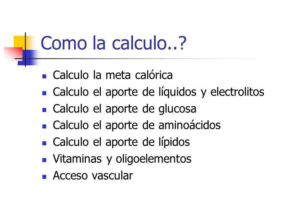 Como la calculo..? Calculo la meta calórica Calculo el aporte de líquidos y electrolitos Calculo el aporte de glucosa Calculo el aporte de aminoácidos