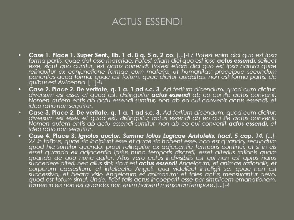 ACTUS ESSENDI Case 1. Place 1. Super Sent., lib. 1 d. 8 q. 5 a. 2 co. [...]-17 Potest enim dici quo est ipsa forma partis, quae dat esse materiae. Pot