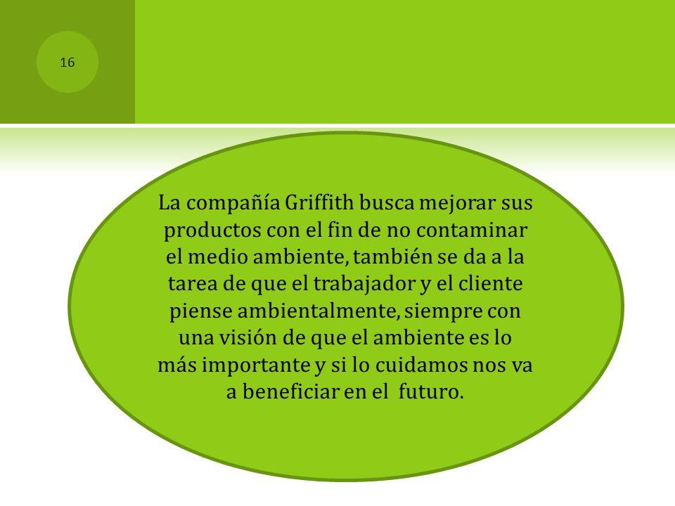 La compañía Griffith busca mejorar sus productos con el fin de no contaminar el medio ambiente, también se da a la tarea de que el trabajador y el cli