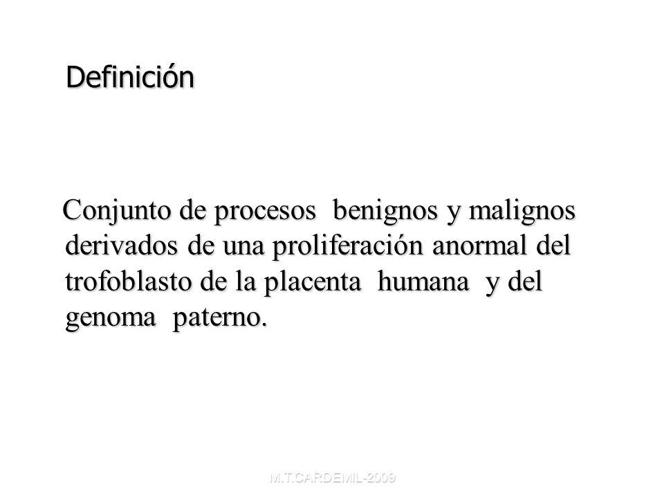 M.T.CARDEMIL-2009 Definición Definición Conjunto de procesos benignos y malignos derivados de una proliferación anormal del trofoblasto de la placenta