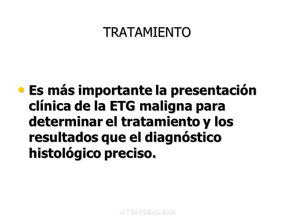 M.T.CARDEMIL-2009 TRATAMIENTO Es más importante la presentación clínica de la ETG maligna para determinar el tratamiento y los resultados que el diagn