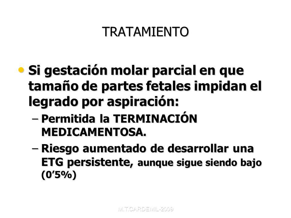 M.T.CARDEMIL-2009 TRATAMIENTO Si gestación molar parcial en que tamaño de partes fetales impidan el legrado por aspiración: Si gestación molar parcial