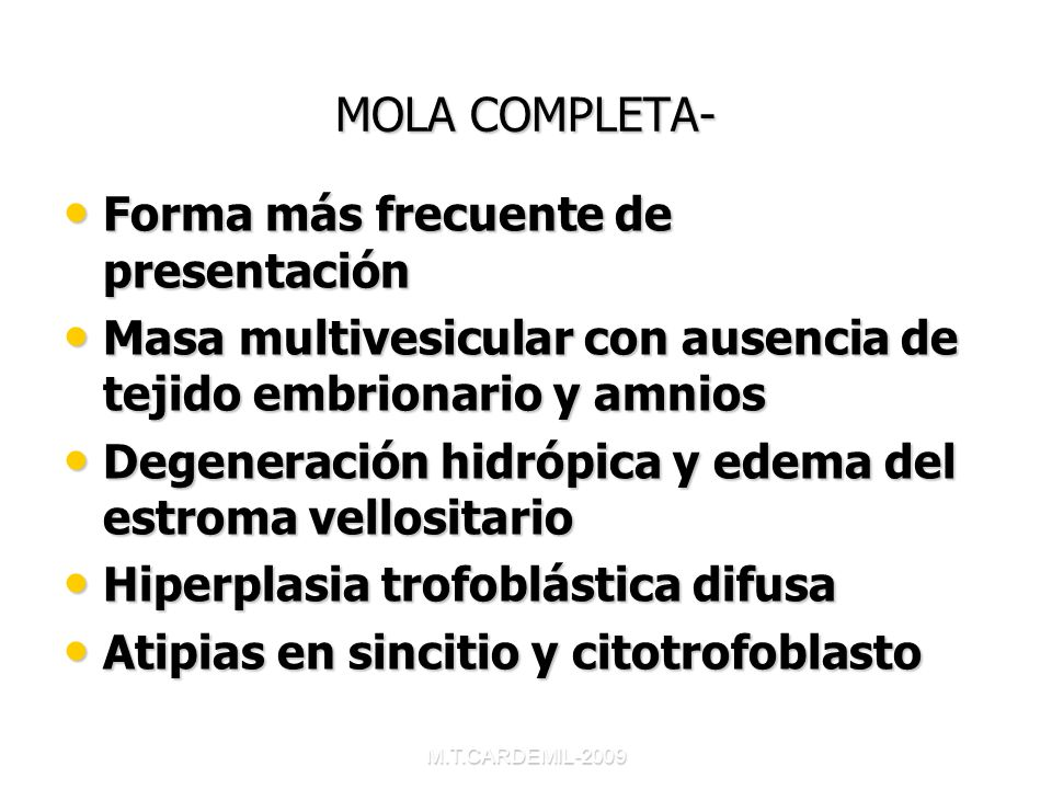 M.T.CARDEMIL-2009 MOLA COMPLETA- Forma más frecuente de presentación Forma más frecuente de presentación Masa multivesicular con ausencia de tejido em