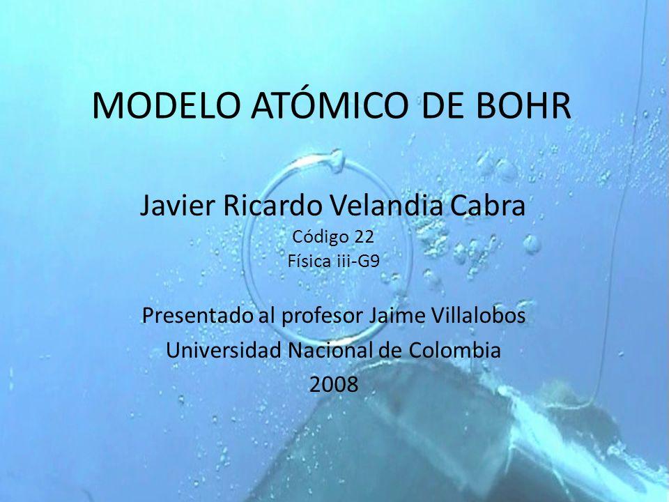 MODELO ATÓMICO DE BOHR Javier Ricardo Velandia Cabra Código 22 Física iii-G9 Presentado al profesor Jaime Villalobos Universidad Nacional de Colombia