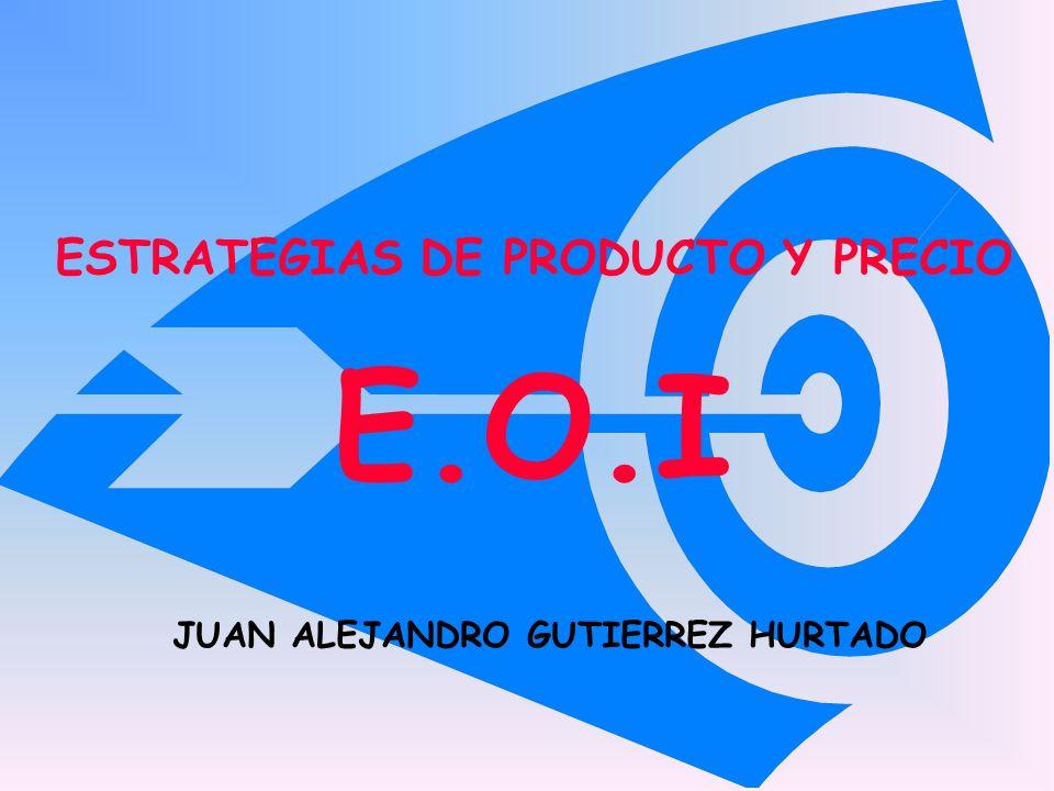 ESTRATEGIAS DE PRODUCTO Y PRECIO E.O.I JUAN ALEJANDRO GUTIERREZ HURTADO