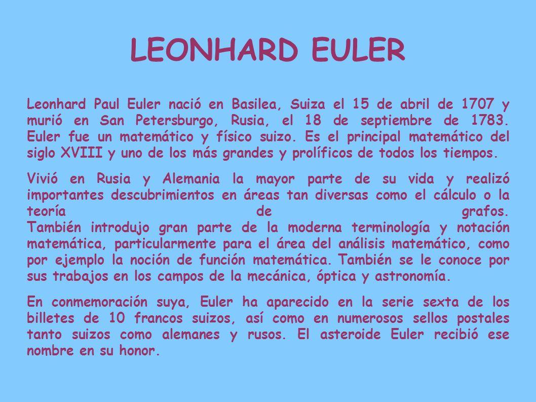 Leonhard Paul Euler nació en Basilea, Suiza el 15 de abril de 1707 y murió en San Petersburgo, Rusia, el 18 de septiembre de 1783. Euler fue un matemá