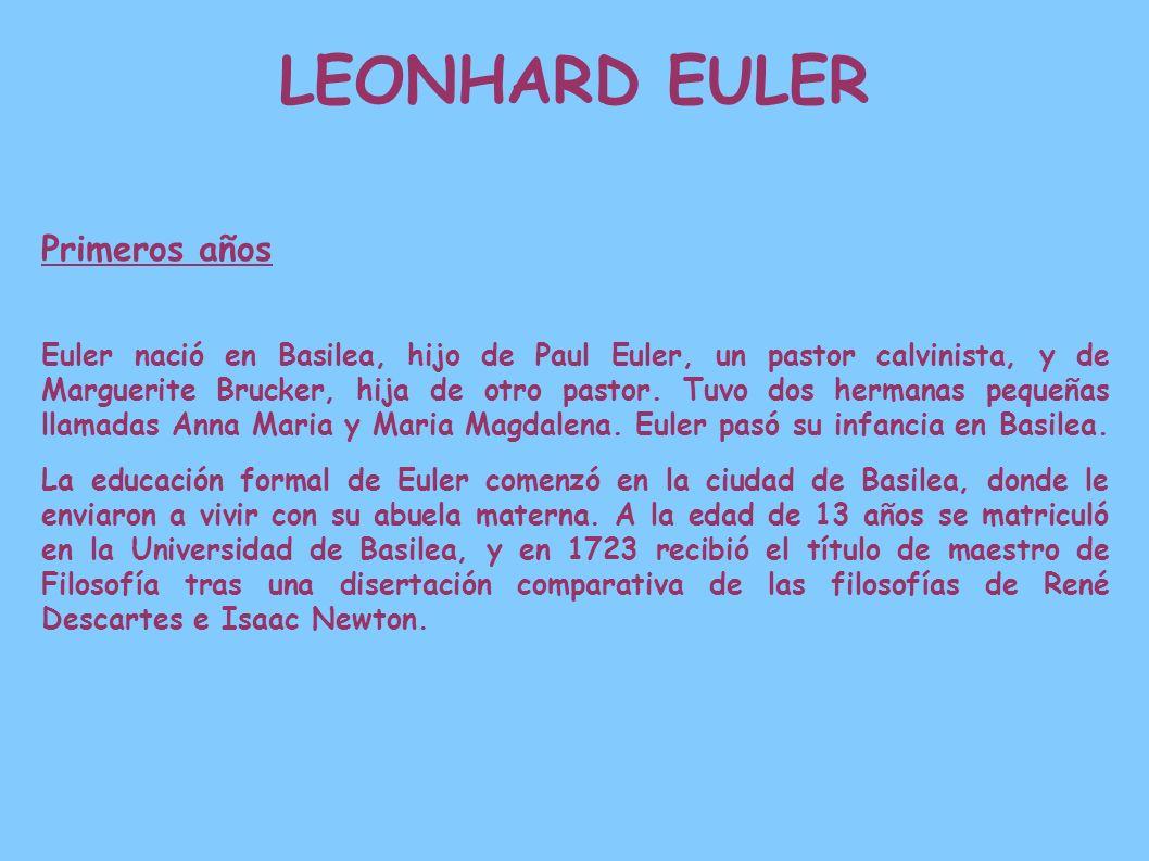 LEONHARD EULER Primeros años Euler nació en Basilea, hijo de Paul Euler, un pastor calvinista, y de Marguerite Brucker, hija de otro pastor. Tuvo dos