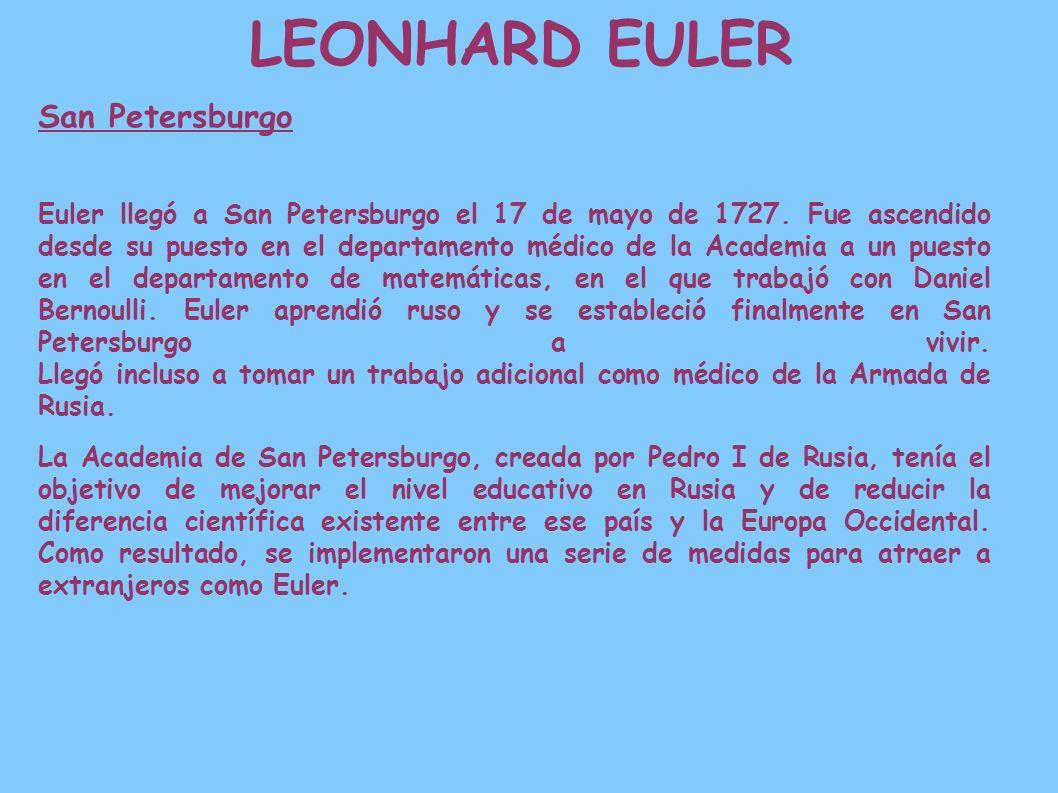 LEONHARD EULER San Petersburgo Euler llegó a San Petersburgo el 17 de mayo de 1727. Fue ascendido desde su puesto en el departamento médico de la Acad