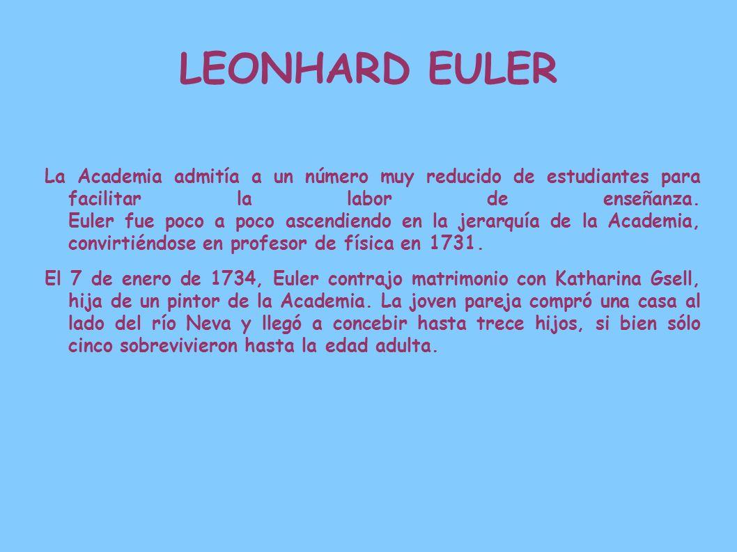 LEONHARD EULER La Academia admitía a un número muy reducido de estudiantes para facilitar la labor de enseñanza. Euler fue poco a poco ascendiendo en