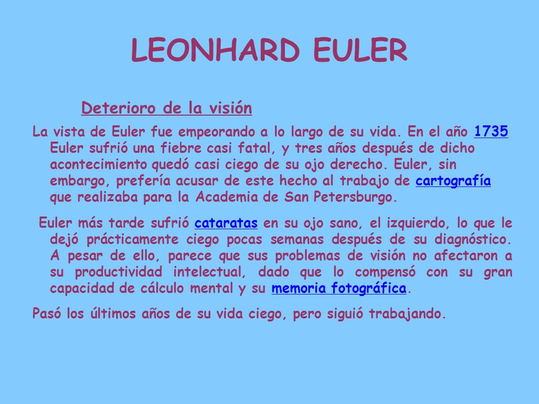 LEONHARD EULER Deterioro de la visión La vista de Euler fue empeorando a lo largo de su vida. En el año 1735 Euler sufrió una fiebre casi fatal, y tre