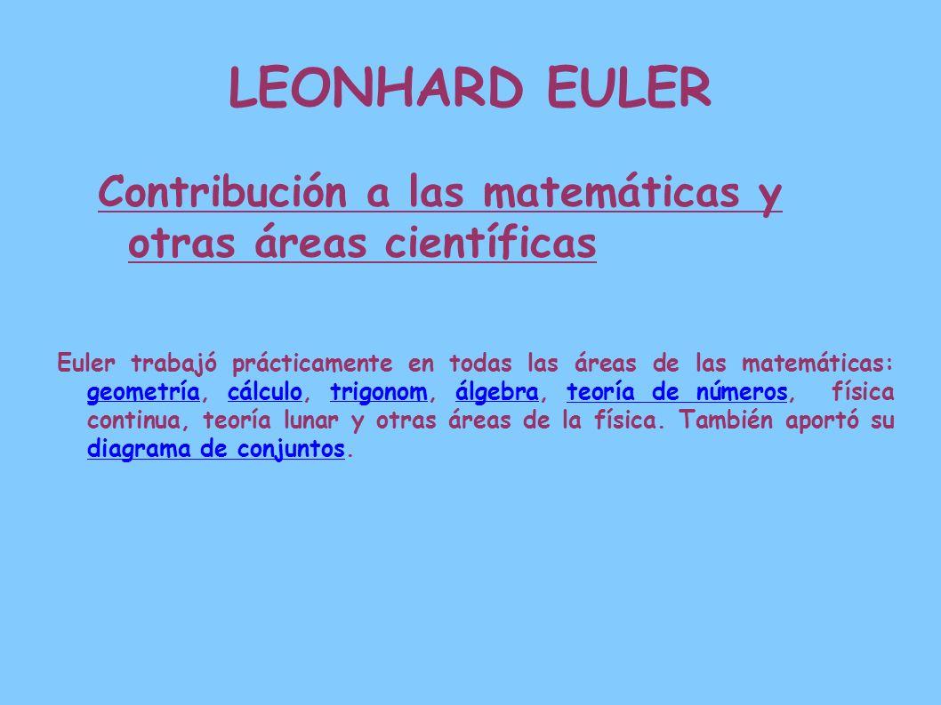 LEONHARD EULER Contribución a las matemáticas y otras áreas científicas Euler trabajó prácticamente en todas las áreas de las matemáticas: geometría,