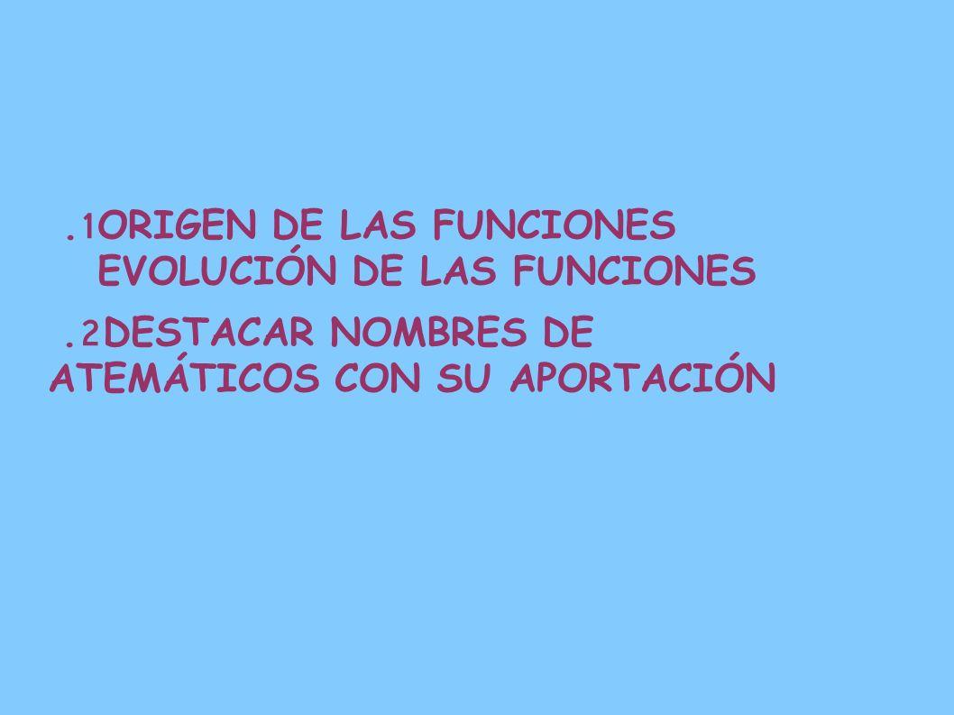 1. ORIGEN DE LAS FUNCIONES EVOLUCIÓN DE LAS FUNCIONES 2. DESTACAR NOMBRES DE ATEMÁTICOS CON SU APORTACIÓN