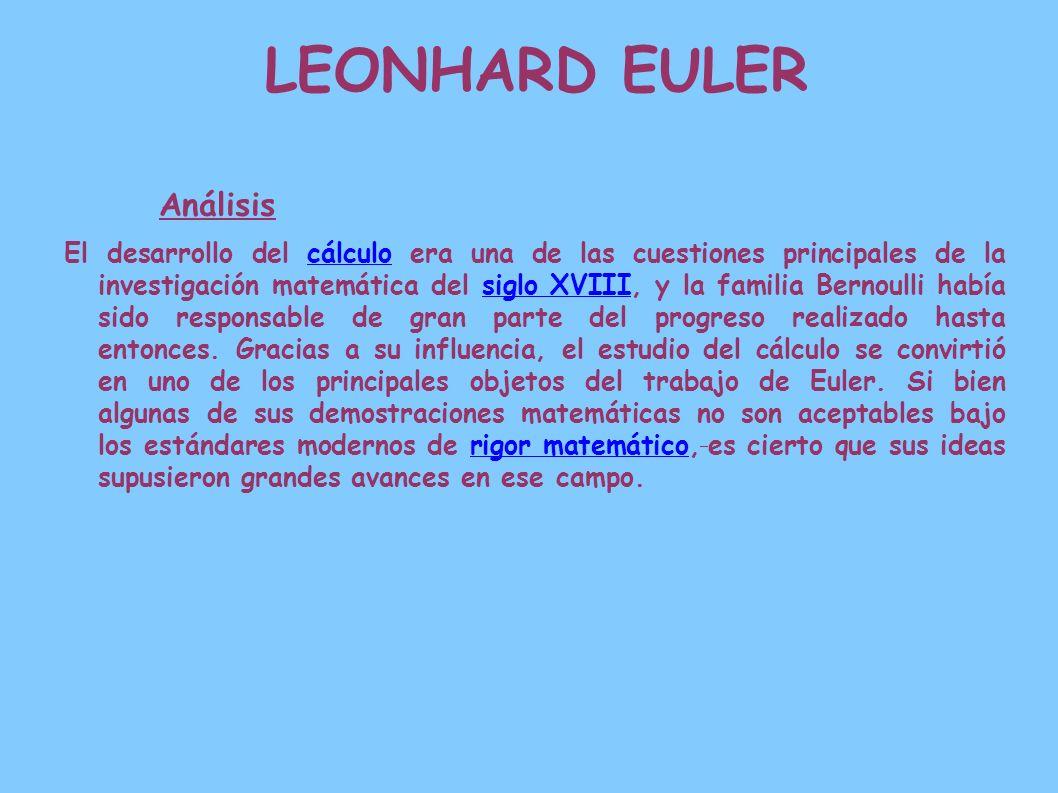 LEONHARD EULER Análisis El desarrollo del cálculo era una de las cuestiones principales de la investigación matemática del siglo XVIII, y la familia B