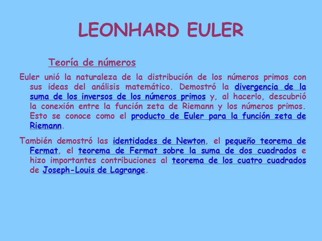LEONHARD EULER Teoría de números Euler unió la naturaleza de la distribución de los números primos con sus ideas del análisis matemático. Demostró la