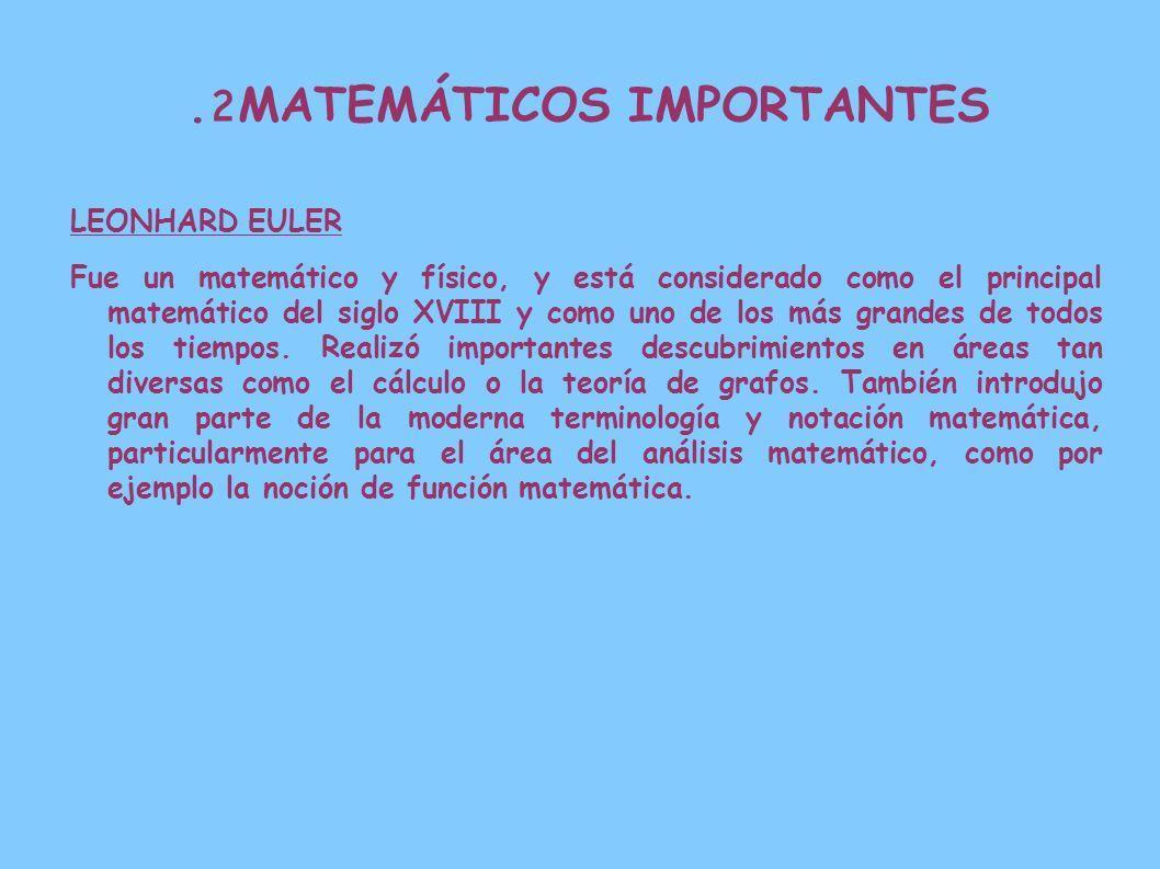 2. MATEMÁTICOS IMPORTANTES LEONHARD EULER Fue un matemático y físico, y está considerado como el principal matemático del siglo XVIII y como uno de lo