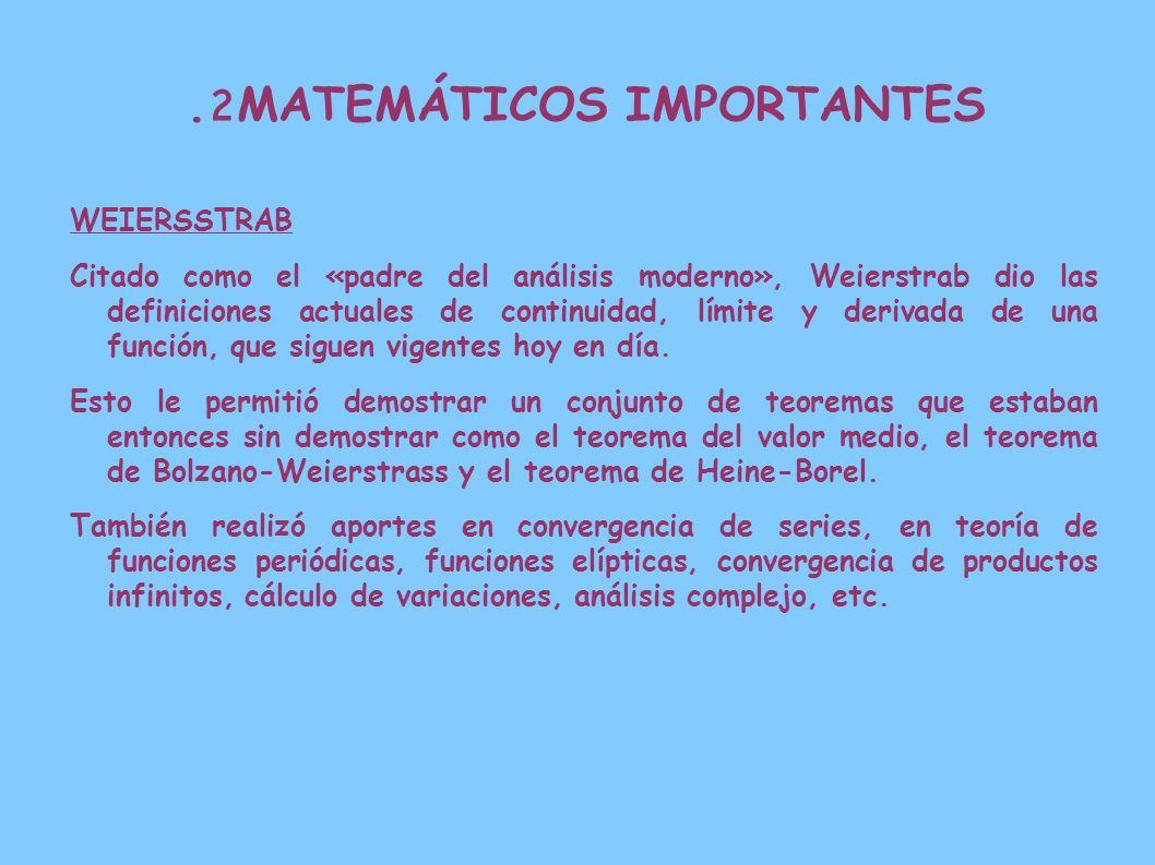 2. MATEMÁTICOS IMPORTANTES WEIERSSTRAB Citado como el «padre del análisis moderno», Weierstrab dio las definiciones actuales de continuidad, límite y