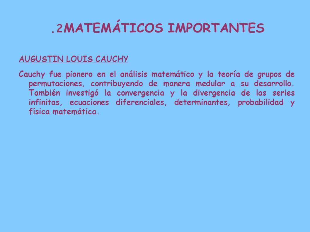 2. MATEMÁTICOS IMPORTANTES AUGUSTIN LOUIS CAUCHY Cauchy fue pionero en el análisis matemático y la teoría de grupos de permutaciones, contribuyendo de