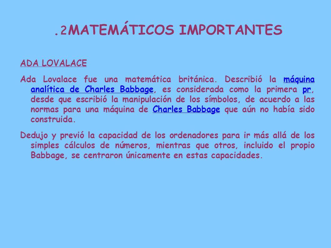 2. MATEMÁTICOS IMPORTANTES ADA LOVALACE Ada Lovalace fue una matemática británica. Describió la máquina analítica de Charles Babbage, es considerada c