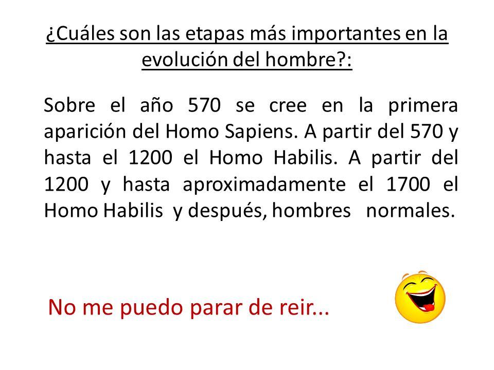 ¿Cuáles son las etapas más importantes en la evolución del hombre?: Sobre el año 570 se cree en la primera aparición del Homo Sapiens. A partir del 57