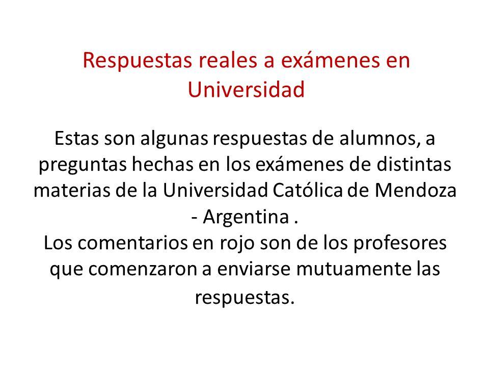 Estas son algunas respuestas de alumnos, a preguntas hechas en los exámenes de distintas materias de la Universidad Católica de Mendoza - Argentina. L