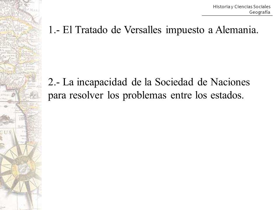 Historia y Ciencias Sociales Geografía 1.- El Tratado de Versalles impuesto a Alemania. 2.- La incapacidad de la Sociedad de Naciones para resolver lo