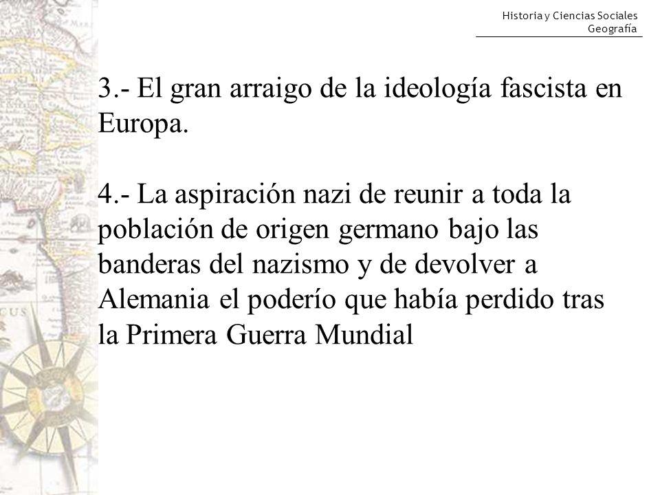 Historia y Ciencias Sociales Geografía 3.- El gran arraigo de la ideología fascista en Europa. 4.- La aspiración nazi de reunir a toda la población de