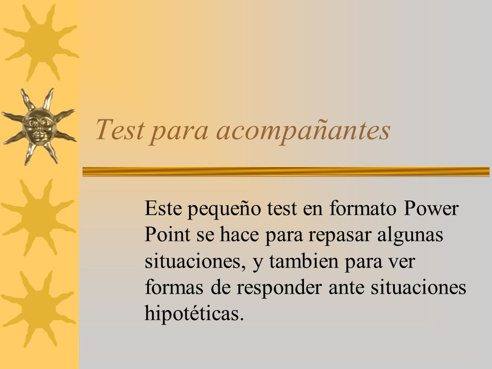Test para acompañantes Este pequeño test en formato Power Point se hace para repasar algunas situaciones, y tambien para ver formas de responder ante situaciones hipotéticas.