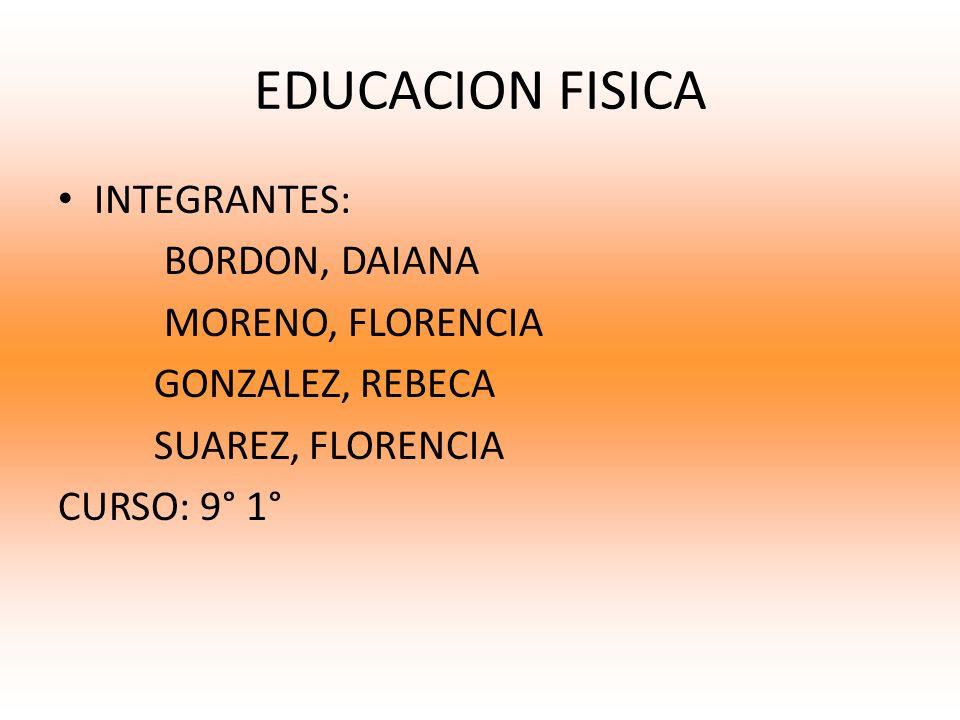 EDUCACION FISICA INTEGRANTES: BORDON, DAIANA MORENO, FLORENCIA GONZALEZ, REBECA SUAREZ, FLORENCIA CURSO: 9° 1°