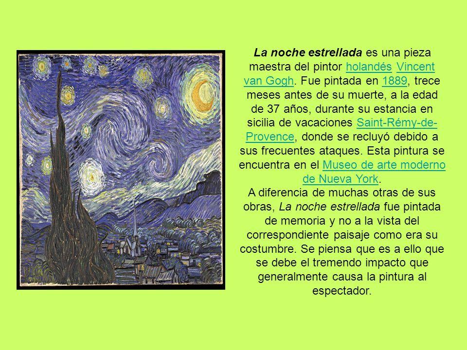 La noche estrellada es una pieza maestra del pintor holandés Vincent van Gogh. Fue pintada en 1889, trece meses antes de su muerte, a la edad de 37 añ