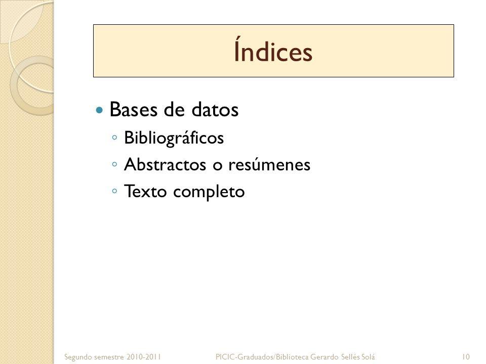 Índices Bases de datos Bibliográficos Abstractos o resúmenes Texto completo Segundo semestre 2010-2011 PICIC-Graduados/Biblioteca Gerardo Sellés Solá1