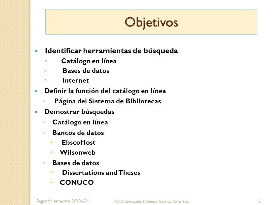Segundo semestre 2010-2011 PICIC-Graduados/Biblioteca Gerardo Sellés Solá 2 Objetivos Identificar herramientas de búsqueda Catálogo en línea Bases de