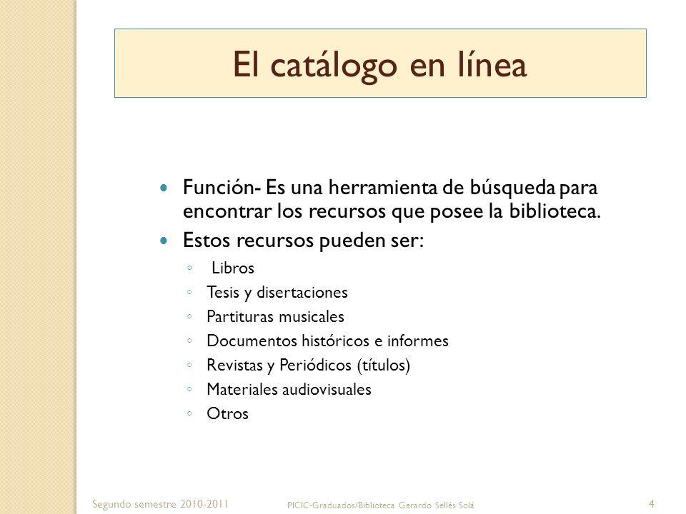 Segundo semestre 2010-2011 PICIC-Graduados/Biblioteca Gerardo Sellés Solá 4 El catálogo en línea Función- Es una herramienta de búsqueda para encontra