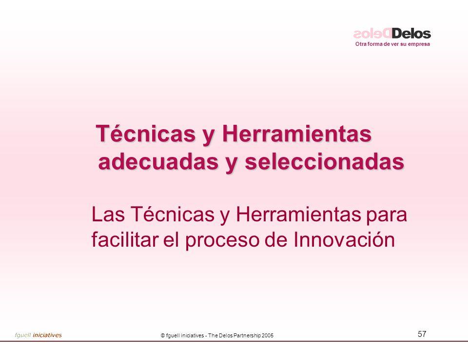 Otra forma de ver su empresa © fguell iniciatives - The Delos Partnership 2005 57 Técnicas y Herramientas adecuadas y seleccionadas Las Técnicas y Her