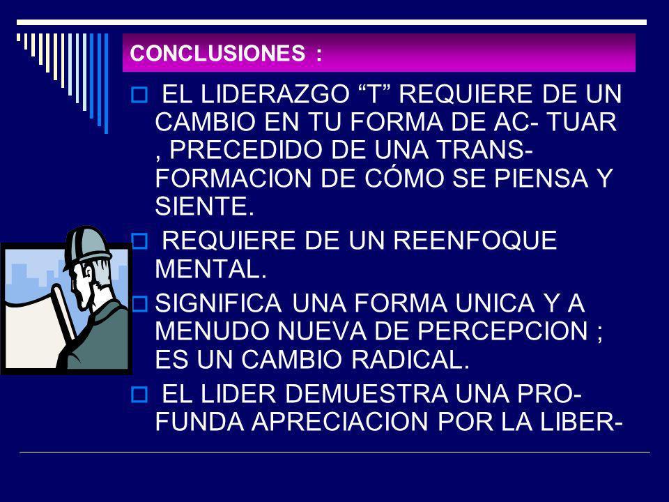 CONCLUSIONES : EL LIDERAZGO T REQUIERE DE UN CAMBIO EN TU FORMA DE AC- TUAR, PRECEDIDO DE UNA TRANS- FORMACION DE CÓMO SE PIENSA Y SIENTE. REQUIERE DE