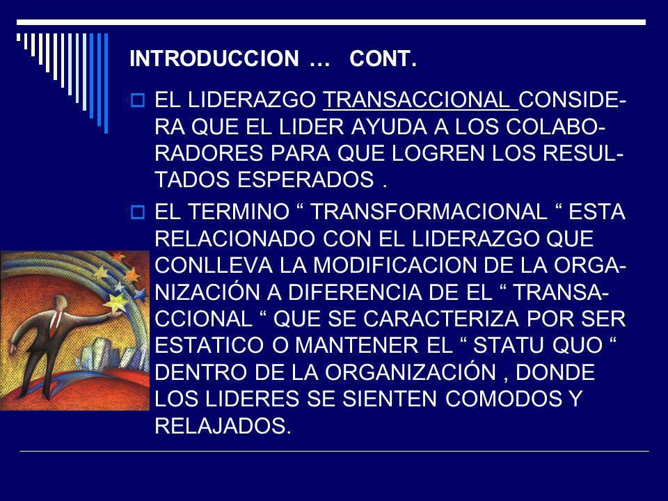 INTRODUCCION … CONT. EL LIDERAZGO TRANSACCIONAL CONSIDE- RA QUE EL LIDER AYUDA A LOS COLABO- RADORES PARA QUE LOGREN LOS RESUL- TADOS ESPERADOS. EL TE