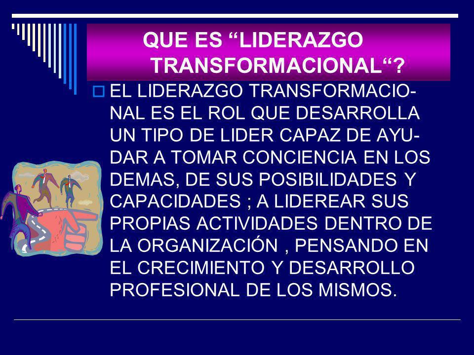 QUE ES LIDERAZGO TRANSFORMACIONAL? EL LIDERAZGO TRANSFORMACIO- NAL ES EL ROL QUE DESARROLLA UN TIPO DE LIDER CAPAZ DE AYU- DAR A TOMAR CONCIENCIA EN L