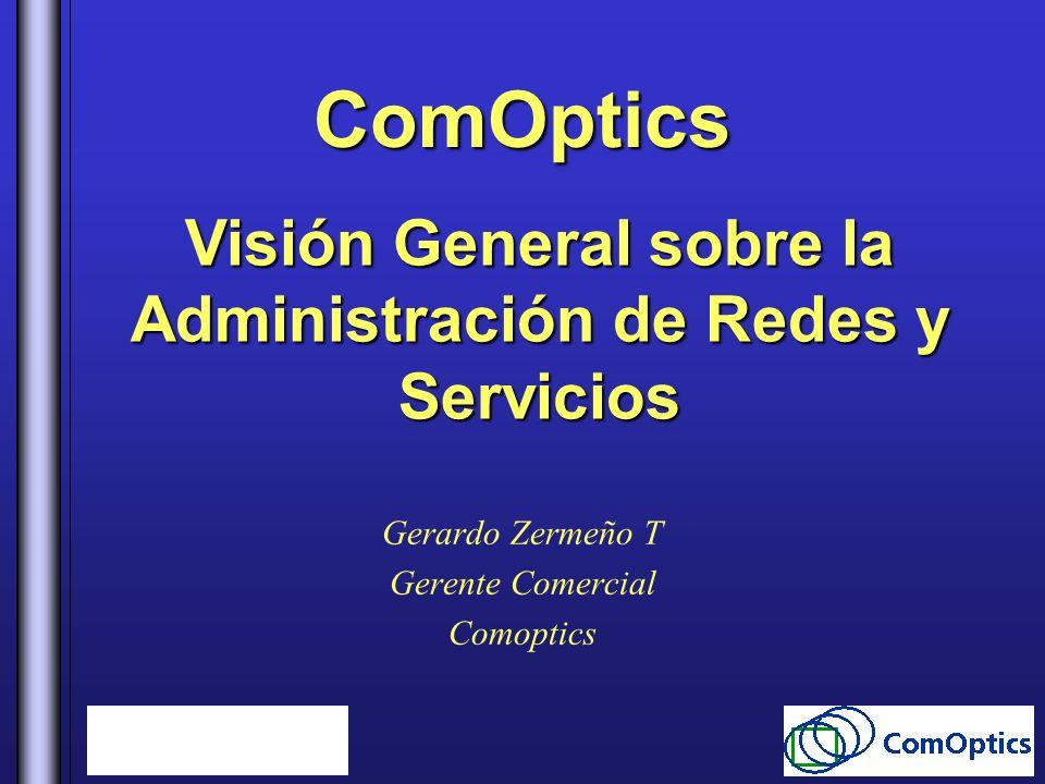ComOptics Gerardo Zermeño T Gerente Comercial Comoptics Visión General sobre la Administración de Redes y Servicios