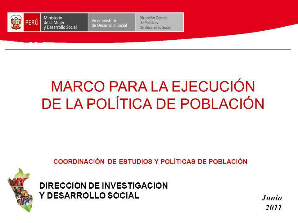 MARCO PARA LA EJECUCIÓN DE LA POLÍTICA DE POBLACIÓN DIRECCION DE INVESTIGACION Y DESARROLLO SOCIAL Junio 2011 COORDINACIÓN DE ESTUDIOS Y POLÍTICAS DE