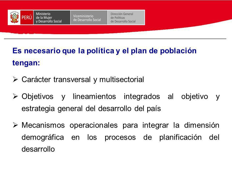Es necesario que la política y el plan de población tengan: Carácter transversal y multisectorial Objetivos y lineamientos integrados al objetivo y es