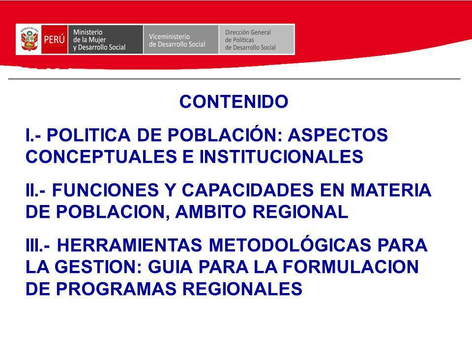 CONTENIDO I.- POLITICA DE POBLACIÓN: ASPECTOS CONCEPTUALES E INSTITUCIONALES II.- FUNCIONES Y CAPACIDADES EN MATERIA DE POBLACION, AMBITO REGIONAL III