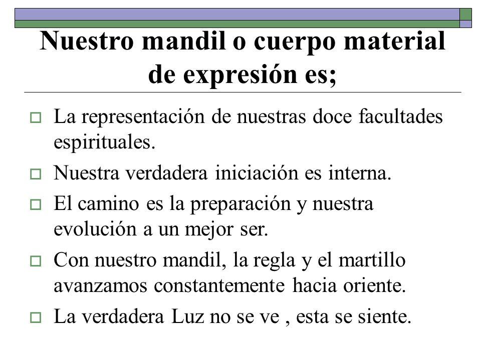 Nuestro mandil o cuerpo material de expresión es; La representación de nuestras doce facultades espirituales. Nuestra verdadera iniciación es interna.