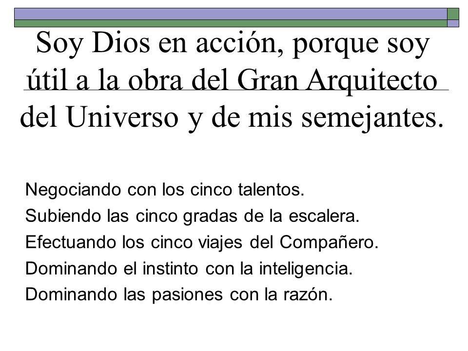 Soy Dios en acción, porque soy útil a la obra del Gran Arquitecto del Universo y de mis semejantes. Negociando con los cinco talentos. Subiendo las ci