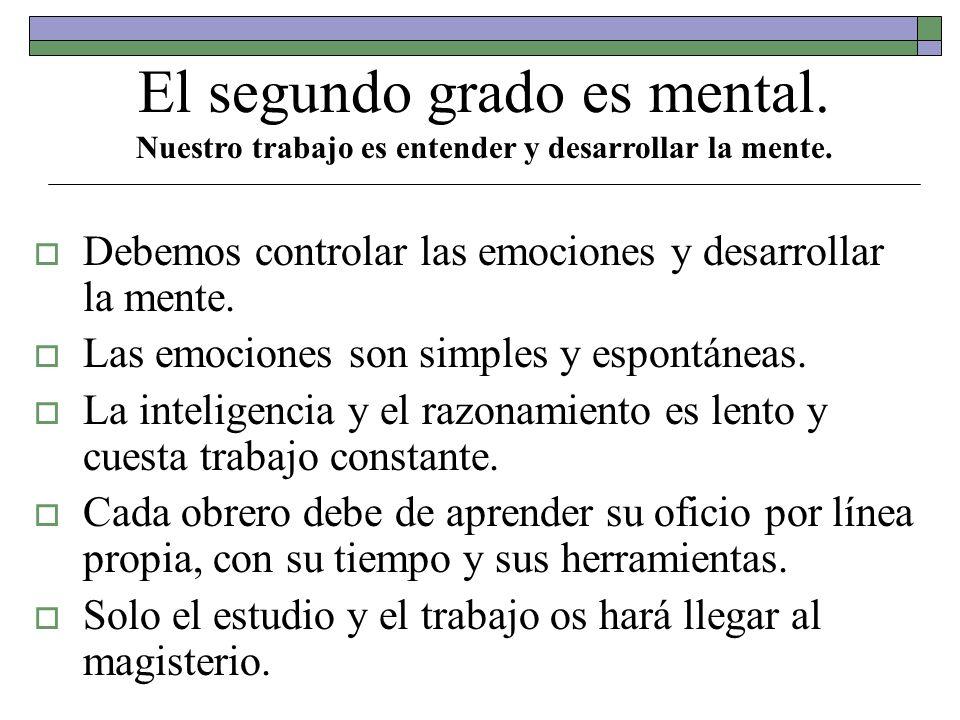 El segundo grado es mental. Nuestro trabajo es entender y desarrollar la mente. Debemos controlar las emociones y desarrollar la mente. Las emociones