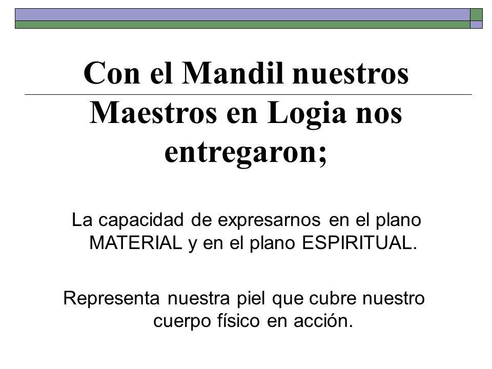 Con el Mandil nuestros Maestros en Logia nos entregaron; La capacidad de expresarnos en el plano MATERIAL y en el plano ESPIRITUAL. Representa nuestra