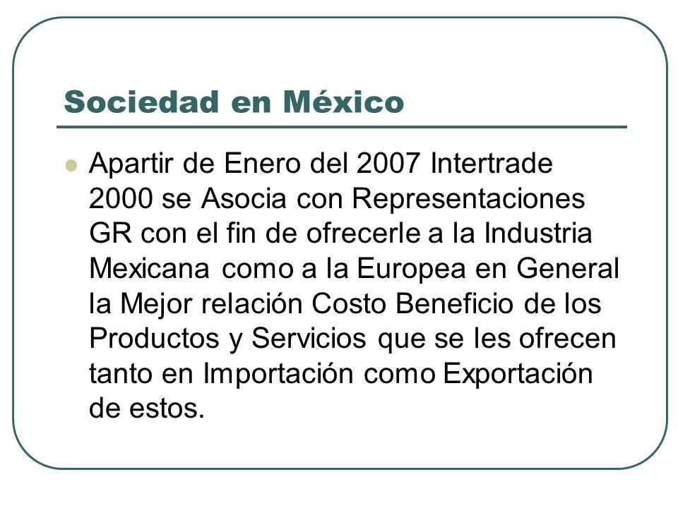 Sociedad en México Apartir de Enero del 2007 Intertrade 2000 se Asocia con Representaciones GR con el fin de ofrecerle a la Industria Mexicana como a la Europea en General la Mejor relación Costo Beneficio de los Productos y Servicios que se les ofrecen tanto en Importación como Exportación de estos.