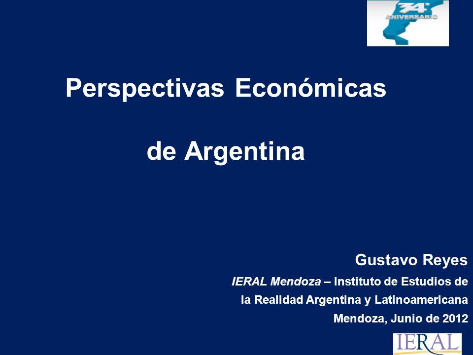 Perspectivas Económicas de Argentina Gustavo Reyes IERAL Mendoza – Instituto de Estudios de la Realidad Argentina y Latinoamericana Mendoza, Junio de 2012